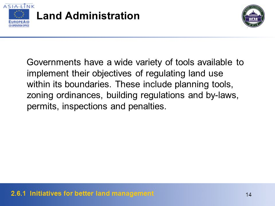 2.6.1 Initiatives for better land management 14 Land Administration Governments have a wide variety of tools available to implement their objectives of regulating land use within its boundaries.