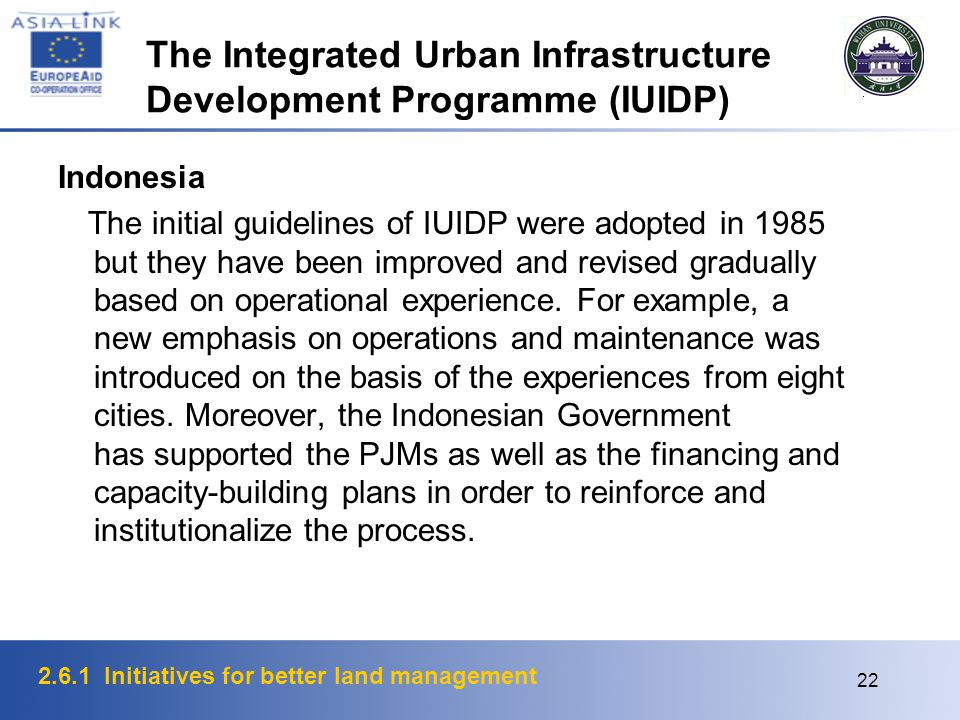 2.6.1 Initiatives for better land management 22 The Integrated Urban Infrastructure Development Programme (IUIDP) Indonesia The initial guidelines of IUIDP were adopted in 1985 but they have been improved and revised gradually based on operational experience.