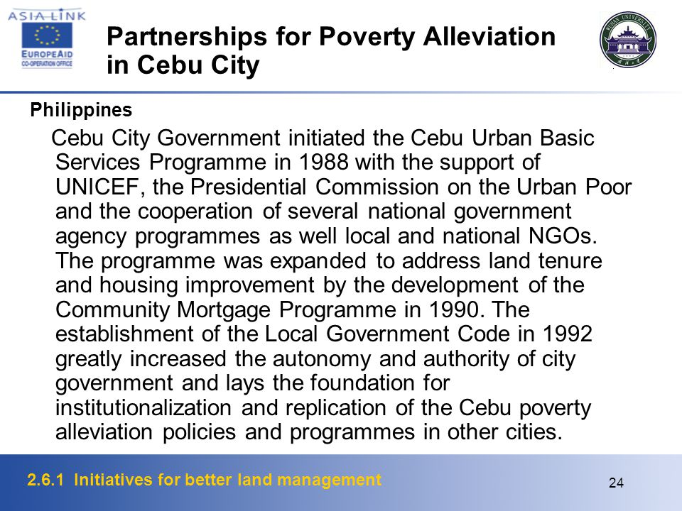 2.6.1 Initiatives for better land management 24 Partnerships for Poverty Alleviation in Cebu City Philippines Cebu City Government initiated the Cebu Urban Basic Services Programme in 1988 with the support of UNICEF, the Presidential Commission on the Urban Poor and the cooperation of several national government agency programmes as well local and national NGOs.
