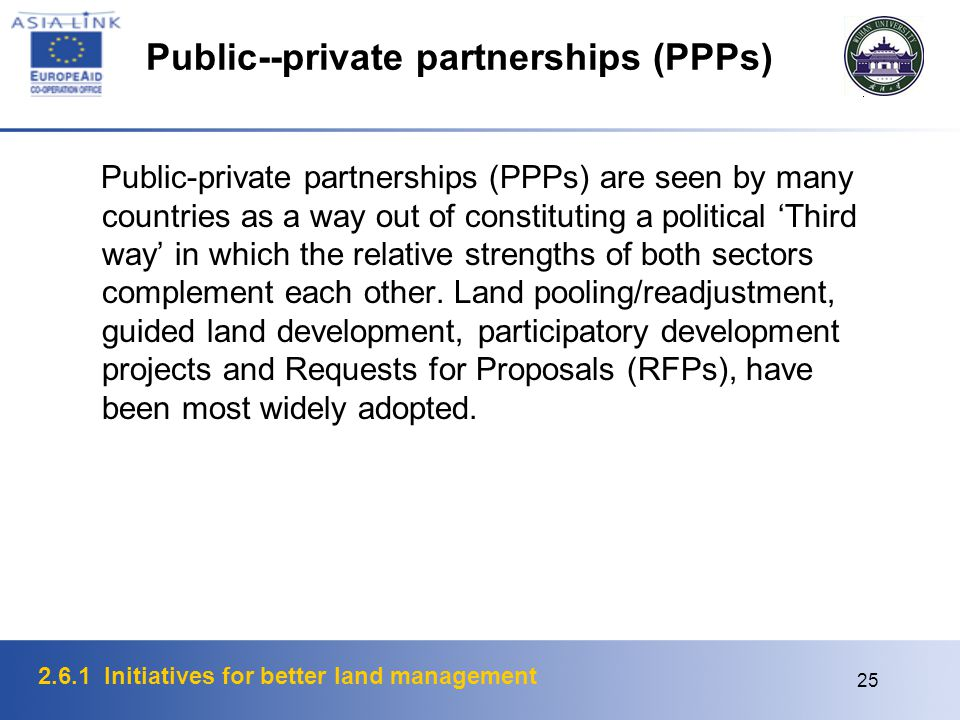 2.6.1 Initiatives for better land management 25 Public--private partnerships (PPPs) Public-private partnerships (PPPs) are seen by many countries as a way out of constituting a political 'Third way' in which the relative strengths of both sectors complement each other.
