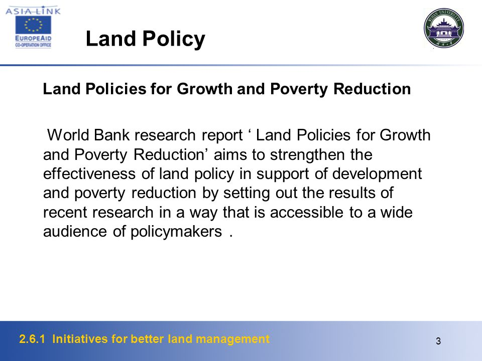 2.6.1 Initiatives for better land management 3 Land Policy Land Policies for Growth and Poverty Reduction World Bank research report ' Land Policies for Growth and Poverty Reduction' aims to strengthen the effectiveness of land policy in support of development and poverty reduction by setting out the results of recent research in a way that is accessible to a wide audience of policymakers.