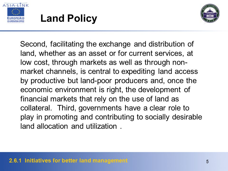 2.6.1 Initiatives for better land management 5 Land Policy Second, facilitating the exchange and distribution of land, whether as an asset or for current services, at low cost, through markets as well as through non- market channels, is central to expediting land access by productive but land-poor producers and, once the economic environment is right, the development of financial markets that rely on the use of land as collateral.