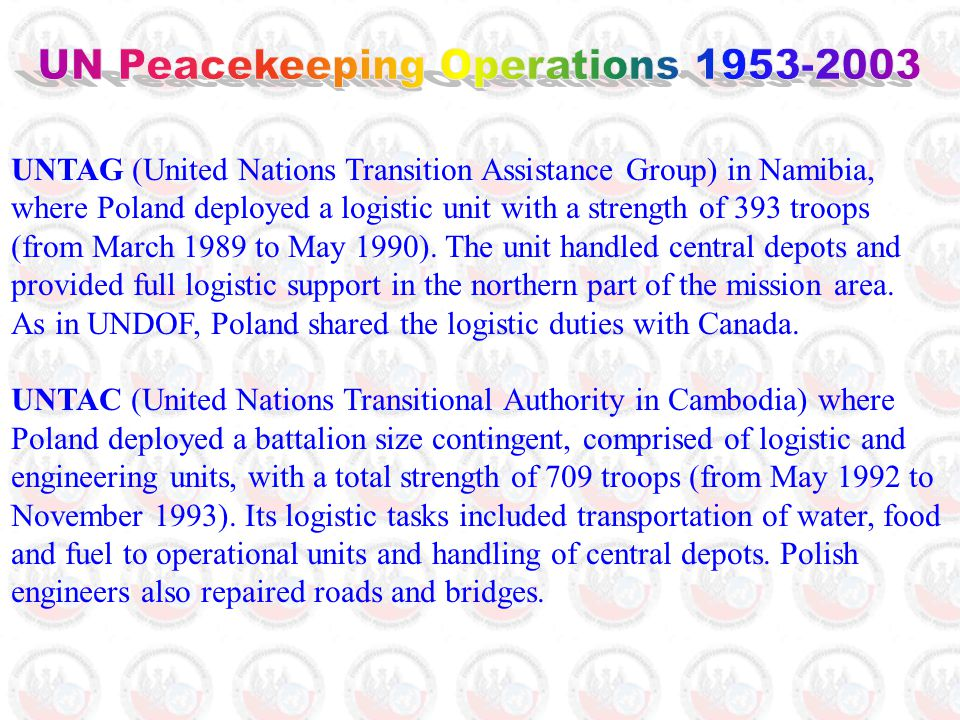 UNTAG (United Nations Transition Assistance Group) in Namibia, where Poland deployed a logistic unit with a strength of 393 troops (from March 1989 to May 1990).