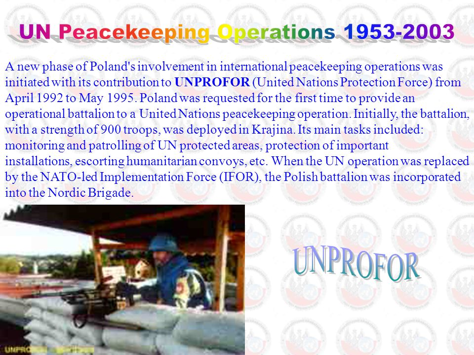 A new phase of Poland s involvement in international peacekeeping operations was initiated with its contribution to UNPROFOR (United Nations Protection Force) from April 1992 to May 1995.