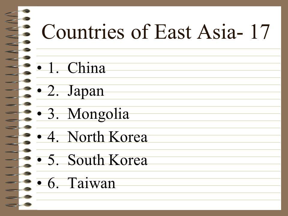 Countries of East Asia- 17 1. China 2. Japan 3. Mongolia 4. North Korea 5. South Korea 6. Taiwan