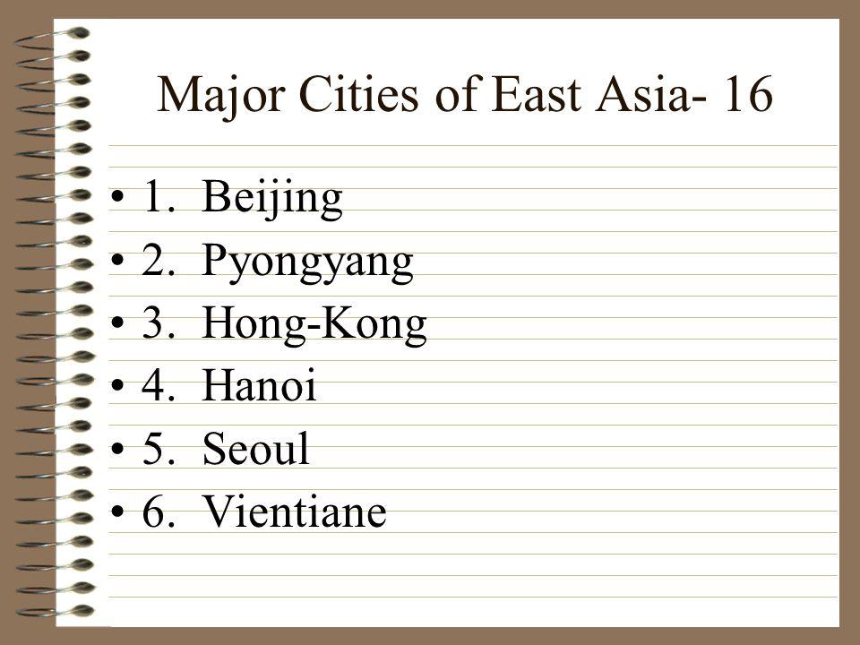Major Cities of East Asia- 16 1. Beijing 2. Pyongyang 3. Hong-Kong 4. Hanoi 5. Seoul 6. Vientiane