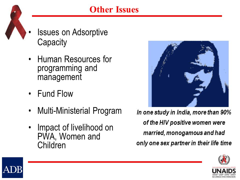 Other Issues Issues on Adsorptive Capacity Human Resources for programming and management Fund Flow Multi-Ministerial Program Impact of livelihood on PWA, Women and Children In one study in India, more than 90% of the HIV positive women were married, monogamous and had only one sex partner in their life time