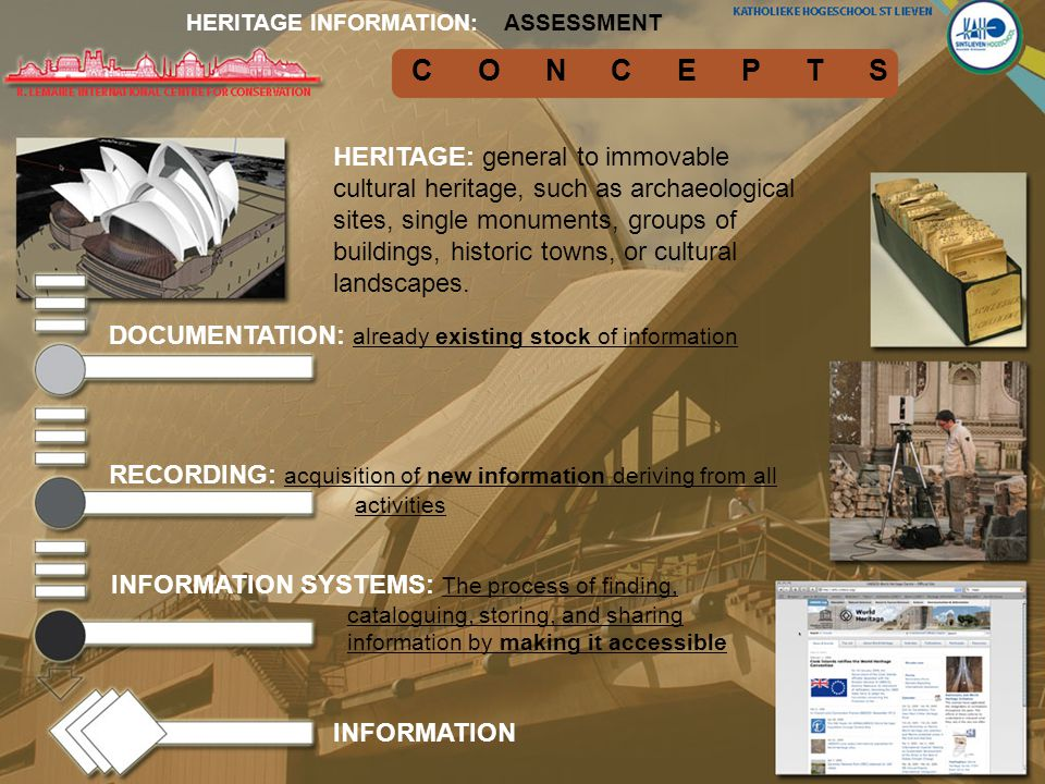 CONCEPTS ASSESSMENTHERITAGE INFORMATION: DOCUMENTATION: already existing stock of information RECORDING: acquisition of new information deriving from all activities INFORMATION SYSTEMS: The process of finding, cataloguing, storing, and sharing information by making it accessible HERITAGE: general to immovable cultural heritage, such as archaeological sites, single monuments, groups of buildings, historic towns, or cultural landscapes.