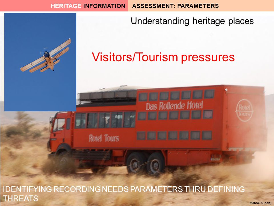 Meroe (Sudan) IDENTIFYING RECORDING NEEDS PARAMETERS THRU DEFINING THREATS Visitors/Tourism pressures Understanding heritage places ASSESSMENT: PARAMETERSHERITAGE INFORMATION