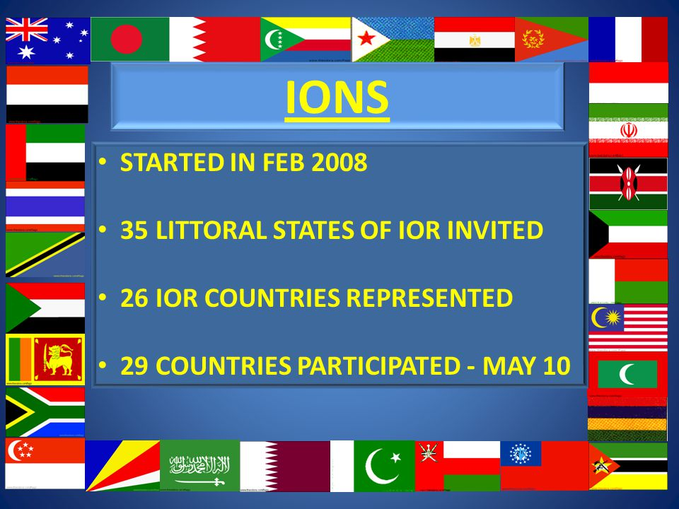 IONS STARTED IN FEB 2008 35 LITTORAL STATES OF IOR INVITED 26 IOR COUNTRIES REPRESENTED 29 COUNTRIES PARTICIPATED - MAY 10