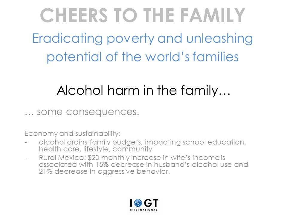 Alcohol harm in the family… … some consequences. Economy and sustainability: -alcohol drains family budgets, impacting school education, health care,