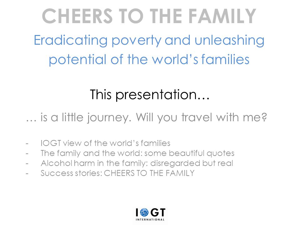 IOGT view of the world's families The most important biosocial system -The family as a whole is the most important biosocial system for each single person.