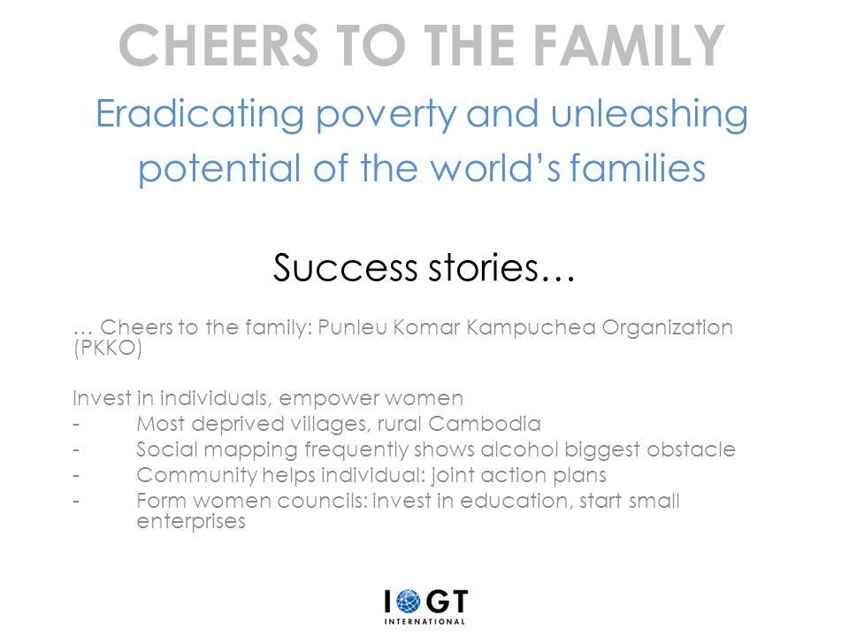 Success stories… … Cheers to the family: Punleu Komar Kampuchea Organization (PKKO) Invest in individuals, empower women -Most deprived villages, rura