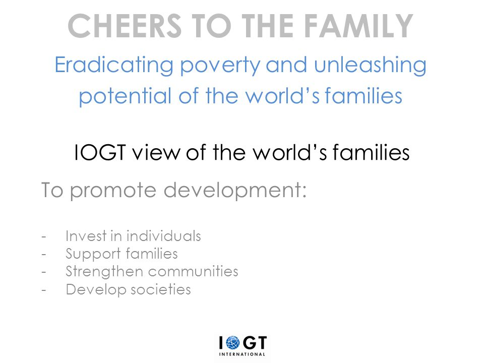 IOGT view of the world's families Support families -Provide help and support to children of alcohol addicted parents -Ensure inter-generational understanding -Prevent, treat and rehabilitate family members who fall victim to alcohol harm -Empower women to take charge of their own and their family's fortune CHEERS TO THE FAMILY Eradicating poverty and unleashing potential of the world's families