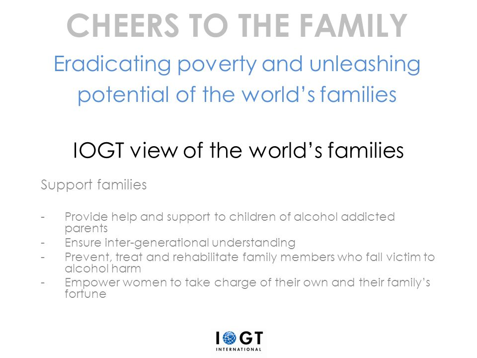 IOGT view of the world's families Support families -Provide help and support to children of alcohol addicted parents -Ensure inter-generational unders