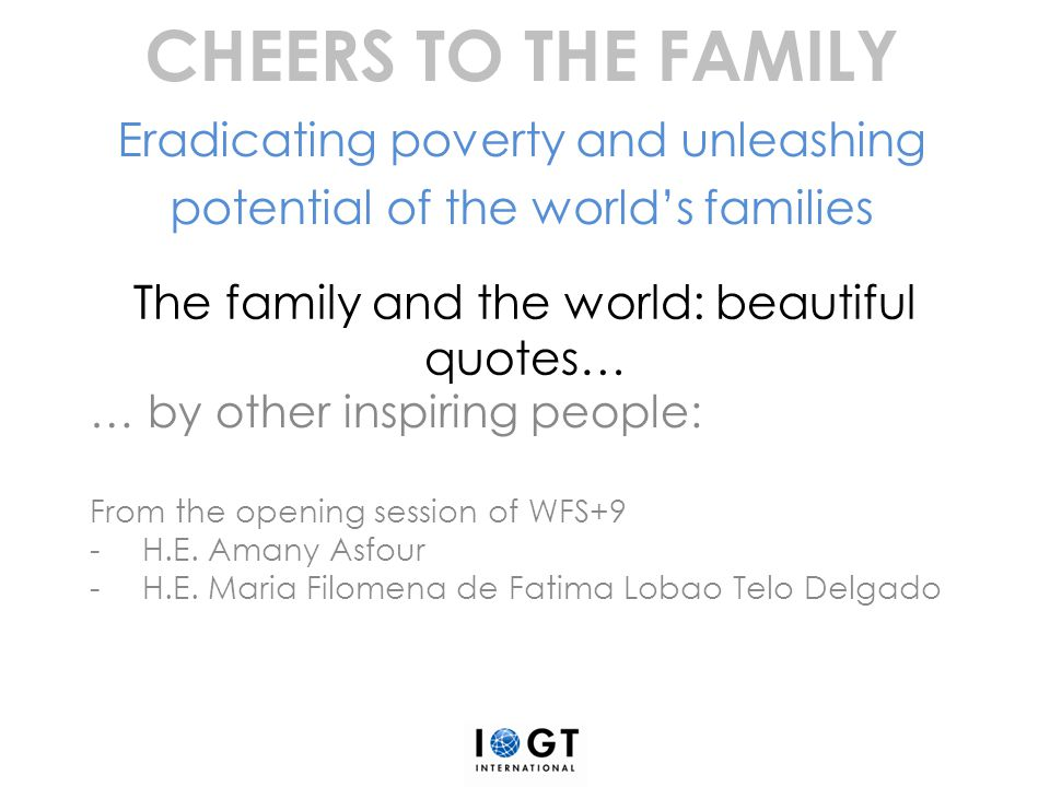 The family and the world: beautiful quotes… … by other inspiring people: From the opening session of WFS+9 -H.E. Amany Asfour -H.E. Maria Filomena de