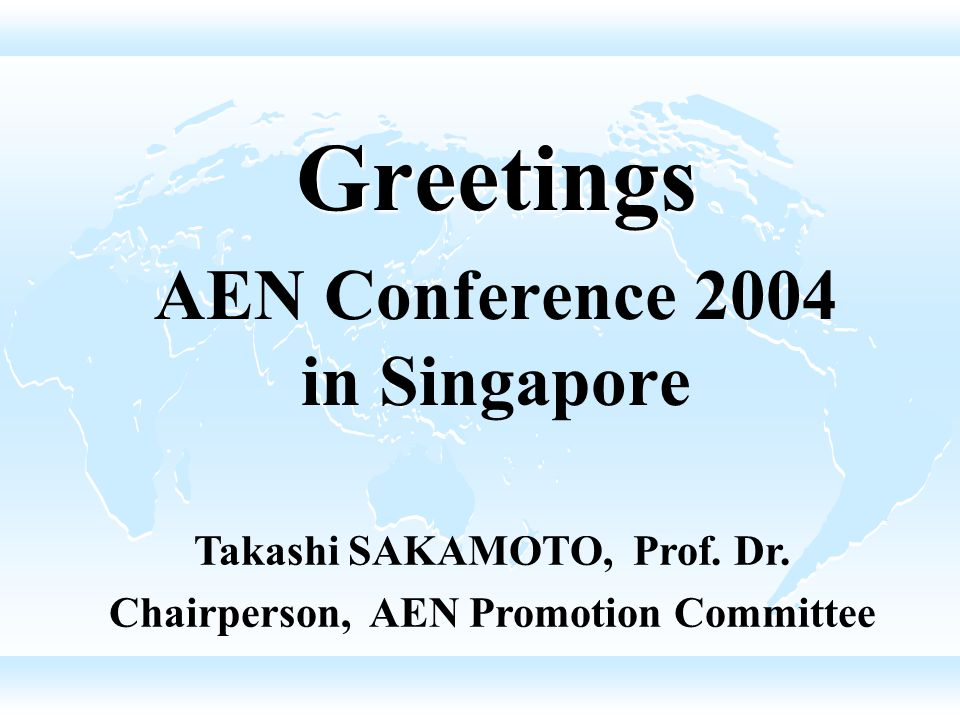 Greetings AEN Conference 2004 in Singapore Takashi SAKAMOTO, Prof.