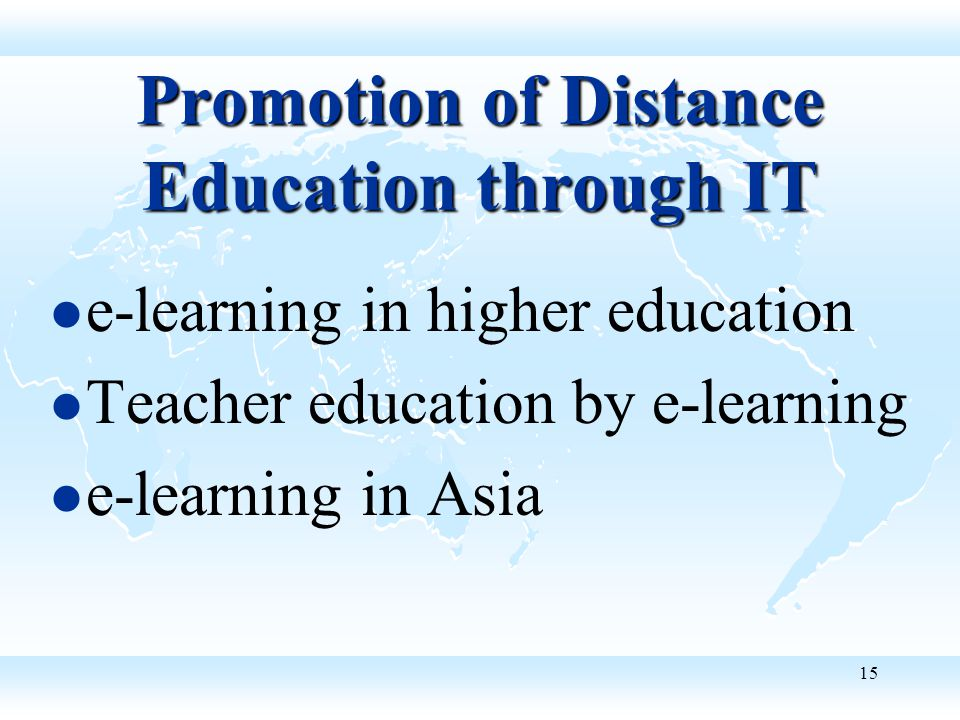 15 Promotion of Distance Education through IT e-learning in higher education Teacher education by e-learning e-learning in Asia