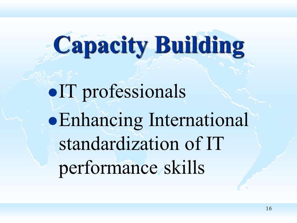 16 Capacity Building IT professionals Enhancing International standardization of IT performance skills