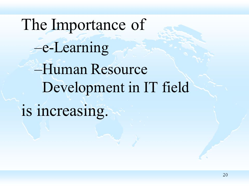 20 The Importance of –e-Learning –Human Resource Development in IT field is increasing.