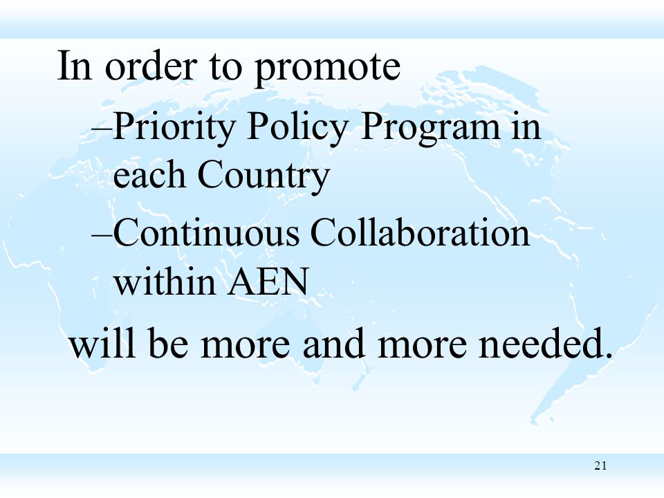 21 In order to promote –Priority Policy Program in each Country –Continuous Collaboration within AEN will be more and more needed.