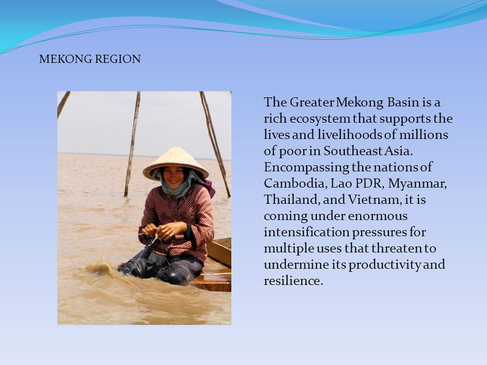 The Greater Mekong Basin is a rich ecosystem that supports the lives and livelihoods of millions of poor in Southeast Asia.