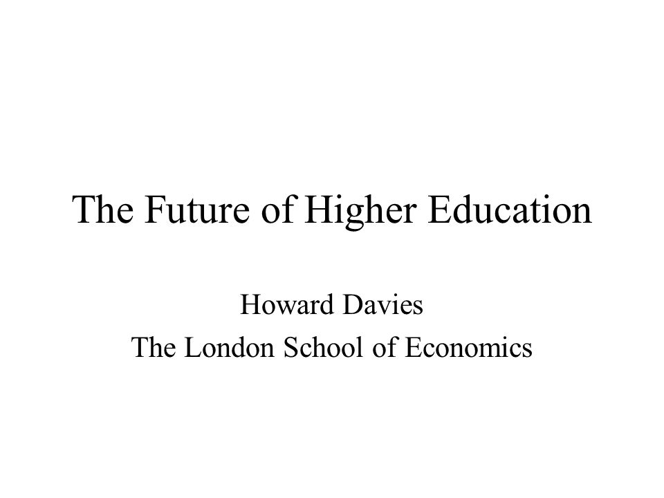 The Future of Higher Education Howard Davies The London School of Economics