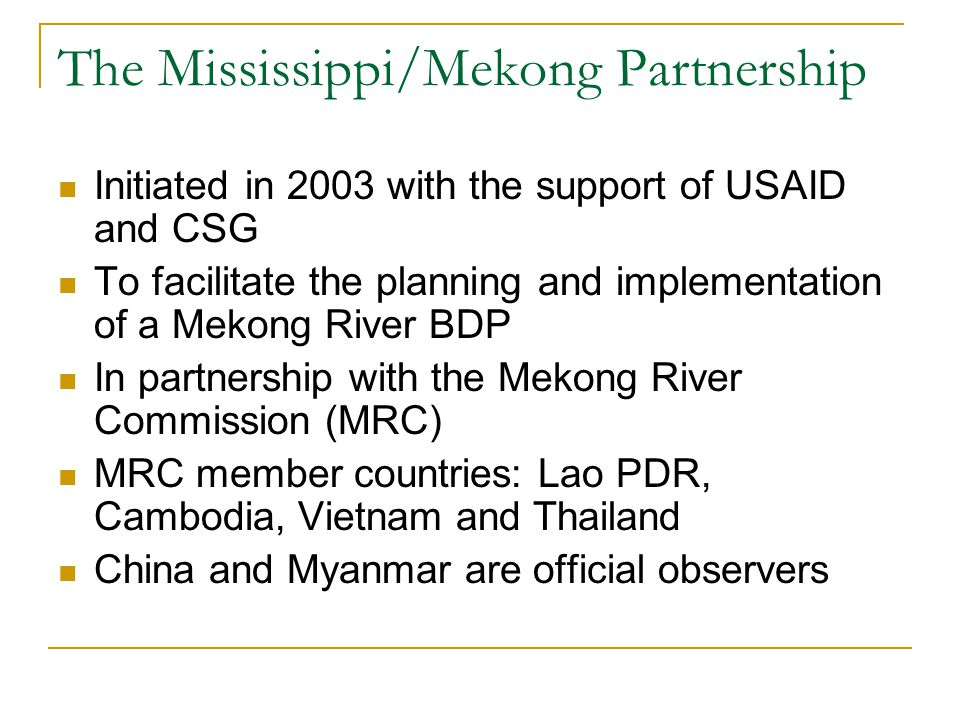 Initiated in 2003 with the support of USAID and CSG To facilitate the planning and implementation of a Mekong River BDP In partnership with the Mekong
