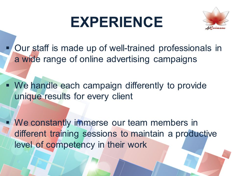 EXPERIENCE  Our staff is made up of well-trained professionals in a wide range of online advertising campaigns  We handle each campaign differently to provide unique results for every client  We constantly immerse our team members in different training sessions to maintain a productive level of competency in their work