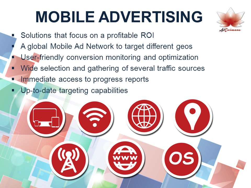 MOBILE ADVERTISING  Solutions that focus on a profitable ROI  A global Mobile Ad Network to target different geos  User-friendly conversion monitoring and optimization  Wide selection and gathering of several traffic sources  Immediate access to progress reports  Up-to-date targeting capabilities