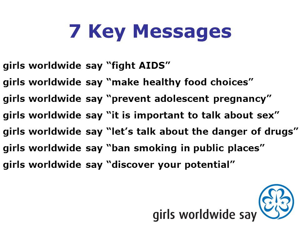 girls worldwide say fight AIDS girls worldwide say make healthy food choices girls worldwide say prevent adolescent pregnancy girls worldwide say it is important to talk about sex girls worldwide say let's talk about the danger of drugs girls worldwide say ban smoking in public places girls worldwide say discover your potential 7 Key Messages
