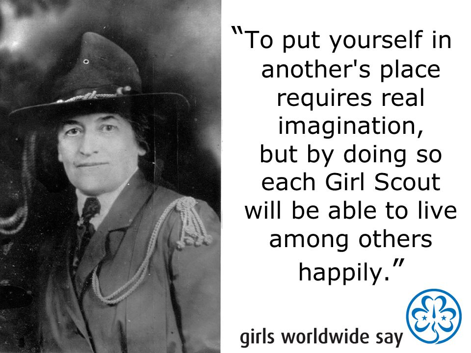 """ To put yourself in another's place requires real imagination, but by doing so each Girl Scout will be able to live among others happily. """