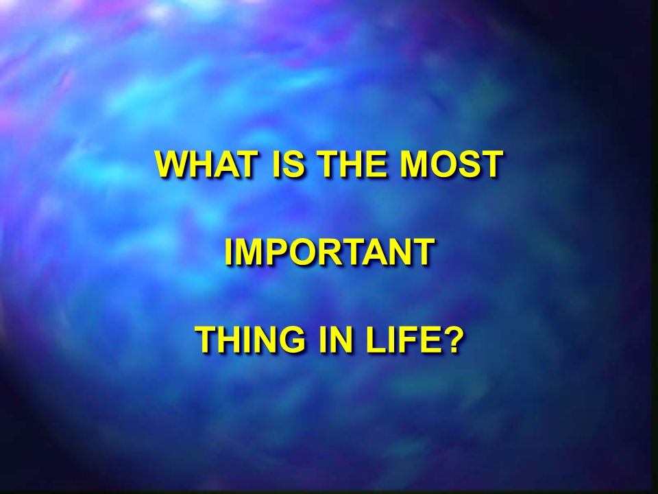 WHAT IS THE MOST IMPORTANT THING IN LIFE WHAT IS THE MOST IMPORTANT THING IN LIFE