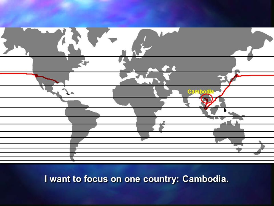 Cambodia I want to focus on one country: Cambodia.