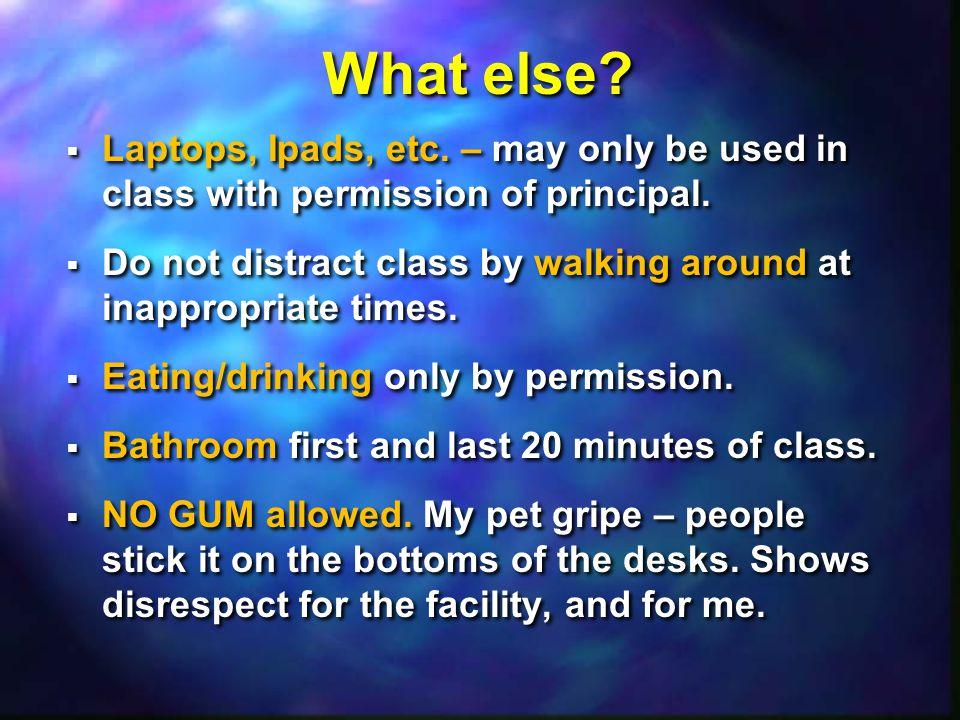 What else.  Laptops, Ipads, etc. – may only be used in class with permission of principal.