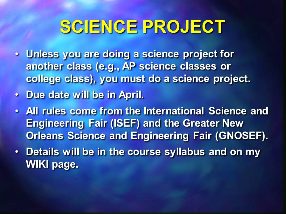 SCIENCE PROJECT Unless you are doing a science project for another class (e.g., AP science classes or college class), you must do a science project.