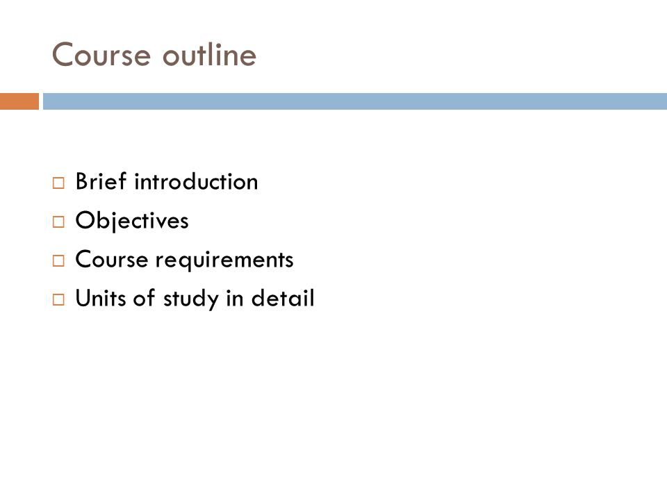 Course outline  Brief introduction  Objectives  Course requirements  Units of study in detail