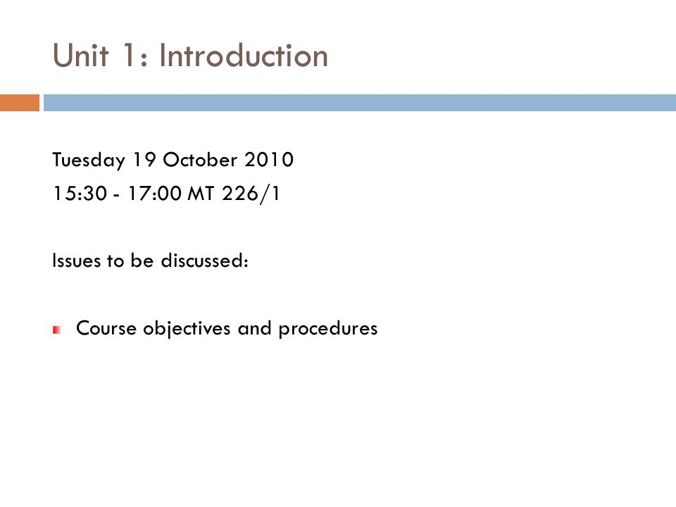 Unit 1: Introduction Tuesday 19 October 2010 15:30 - 17:00 MT 226/1 Issues to be discussed: Course objectives and procedures