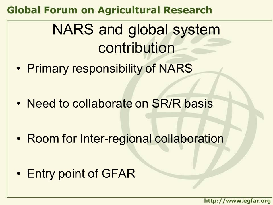 NARS and global system contribution Primary responsibility of NARS Need to collaborate on SR/R basis Room for Inter-regional collaboration Entry point
