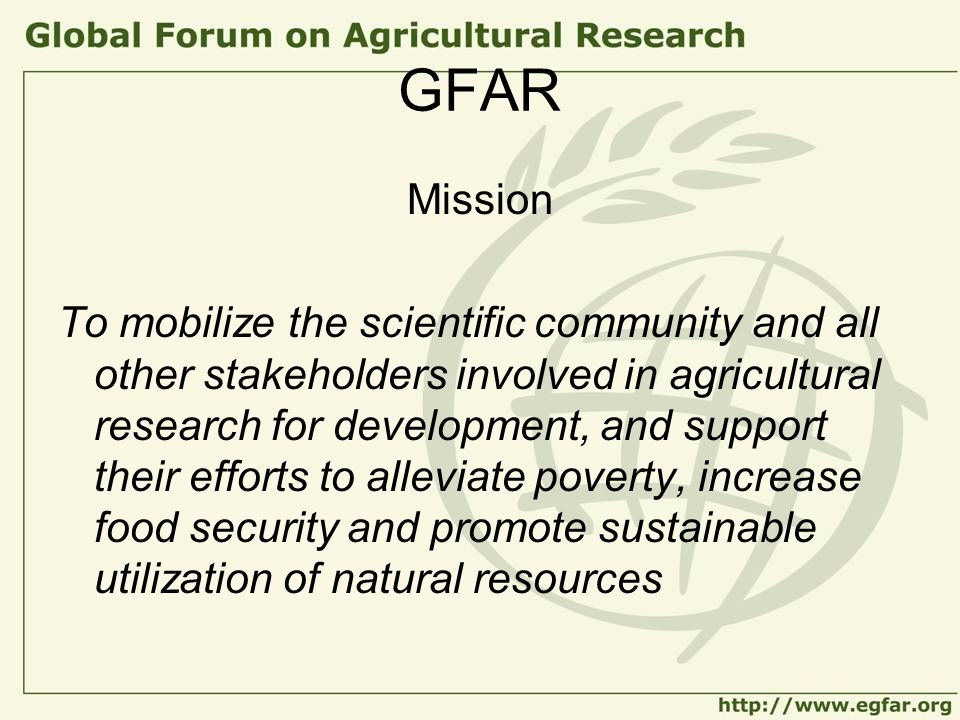 GFAR Mission To mobilize the scientific community and all other stakeholders involved in agricultural research for development, and support their effo