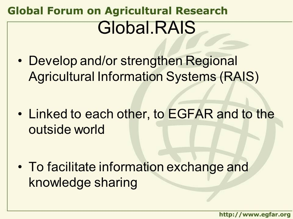 Global.RAIS Develop and/or strengthen Regional Agricultural Information Systems (RAIS) Linked to each other, to EGFAR and to the outside world To facilitate information exchange and knowledge sharing