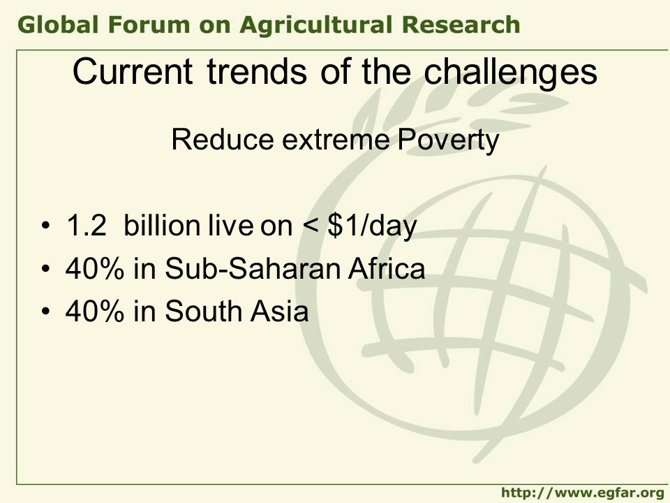 Current trends of the challenges Reduce extreme Poverty 1.2 billion live on < $1/day 40% in Sub-Saharan Africa 40% in South Asia