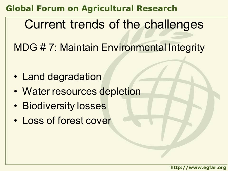 Current trends of the challenges MDG # 7: Maintain Environmental Integrity Land degradation Water resources depletion Biodiversity losses Loss of fore