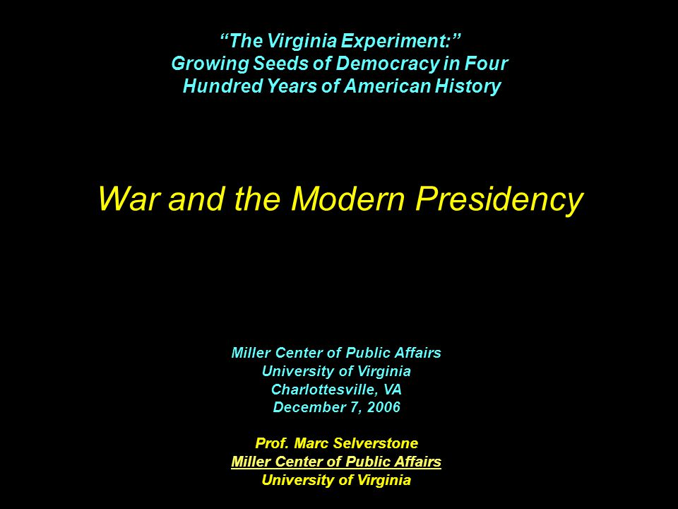 War and the Modern Presidency Miller Center of Public Affairs University of Virginia Charlottesville, VA December 7, 2006 Prof.