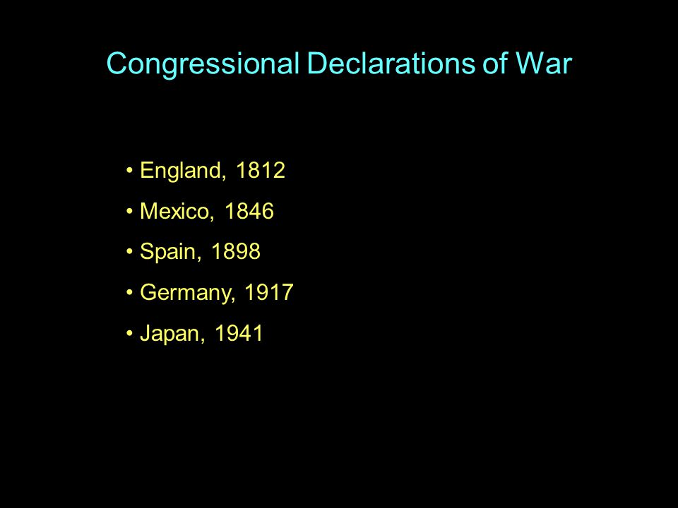 Congressional Declarations of War England, 1812 Mexico, 1846 Spain, 1898 Germany, 1917 Japan, 1941
