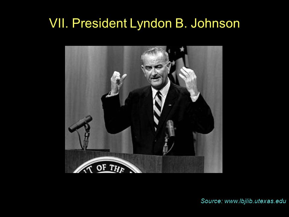 Source: www.lbjlib.utexas.edu VII. President Lyndon B. Johnson