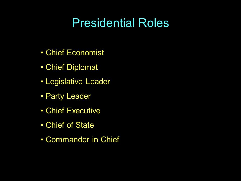 Presidential Roles Chief Economist Chief Diplomat Legislative Leader Party Leader Chief Executive Chief of State Commander in Chief