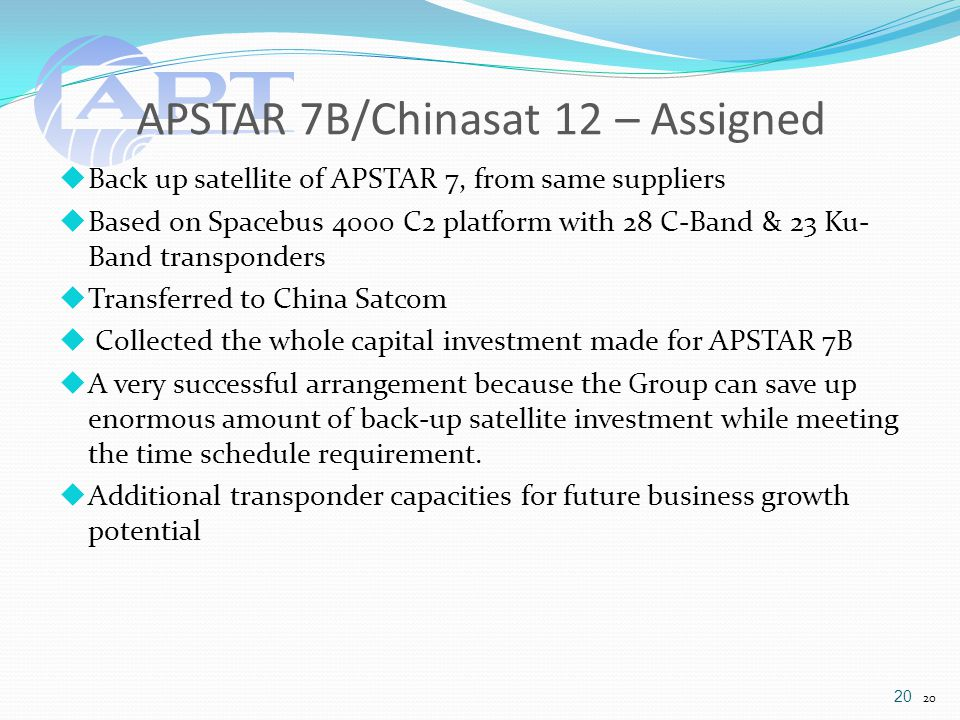APSTAR 7B/Chinasat 12 – Assigned  Back up satellite of APSTAR 7, from same suppliers  Based on Spacebus 4000 C2 platform with 28 C-Band & 23 Ku- Band transponders  Transferred to China Satcom  Collected the whole capital investment made for APSTAR 7B  A very successful arrangement because the Group can save up enormous amount of back-up satellite investment while meeting the time schedule requirement.