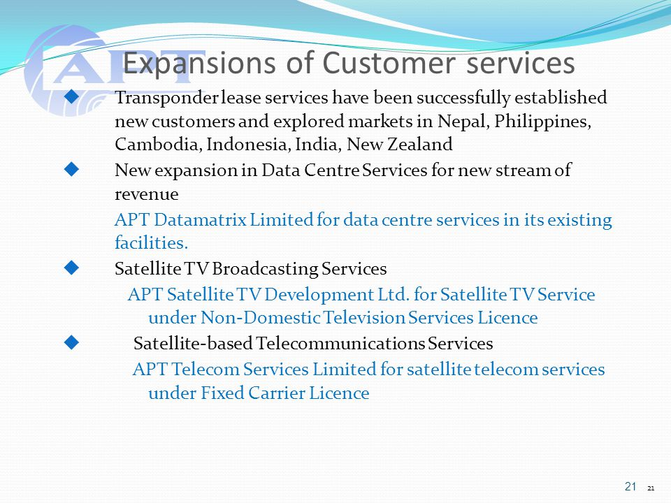 Expansions of Customer services 21  Transponder lease services have been successfully established new customers and explored markets in Nepal, Philippines, Cambodia, Indonesia, India, New Zealand  New expansion in Data Centre Services for new stream of revenue APT Datamatrix Limited for data centre services in its existing facilities.