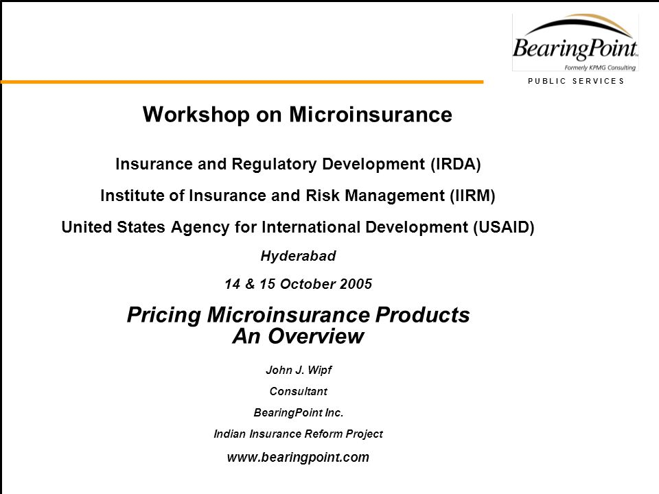 P U B L I C S E R V I C E S Workshop on Microinsurance Insurance and Regulatory Development (IRDA) Institute of Insurance and Risk Management (IIRM) U